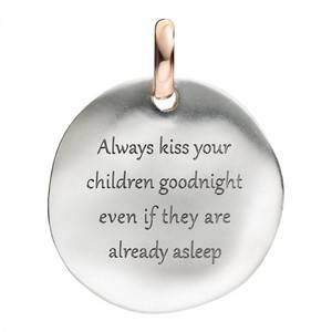 ALWAYS KISS YOUR CHILDREN GOODNIGHT EVEN IF THEY ARE ALREADY ASLEEP